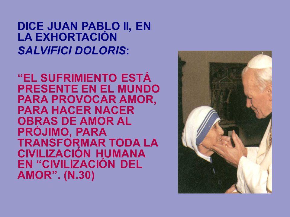 DICE JUAN PABLO II, EN LA EXHORTACIÓN SALVIFICI DOLORIS: EL SUFRIMIENTO ESTÁ PRESENTE EN EL MUNDO PARA PROVOCAR AMOR, PARA HACER NACER OBRAS DE AMOR A