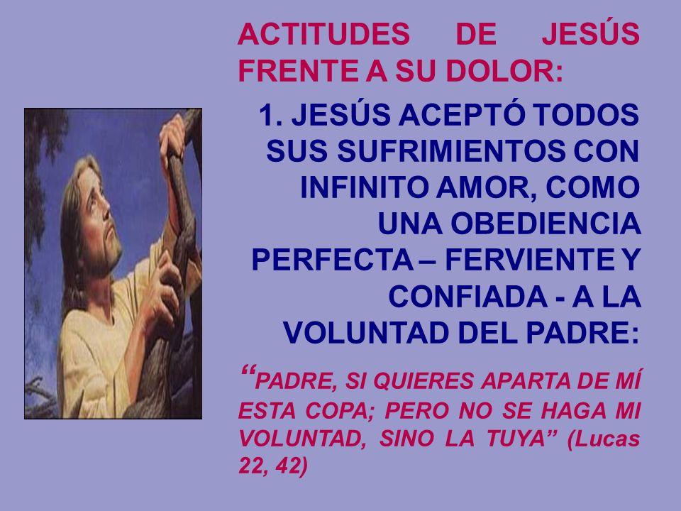 ACTITUDES DE JESÚS FRENTE A SU DOLOR: 1. JESÚS ACEPTÓ TODOS SUS SUFRIMIENTOS CON INFINITO AMOR, COMO UNA OBEDIENCIA PERFECTA – FERVIENTE Y CONFIADA -