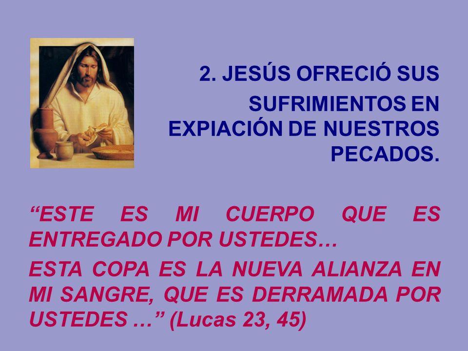 2. JESÚS OFRECIÓ SUS SUFRIMIENTOS EN EXPIACIÓN DE NUESTROS PECADOS. ESTE ES MI CUERPO QUE ES ENTREGADO POR USTEDES… ESTA COPA ES LA NUEVA ALIANZA EN M