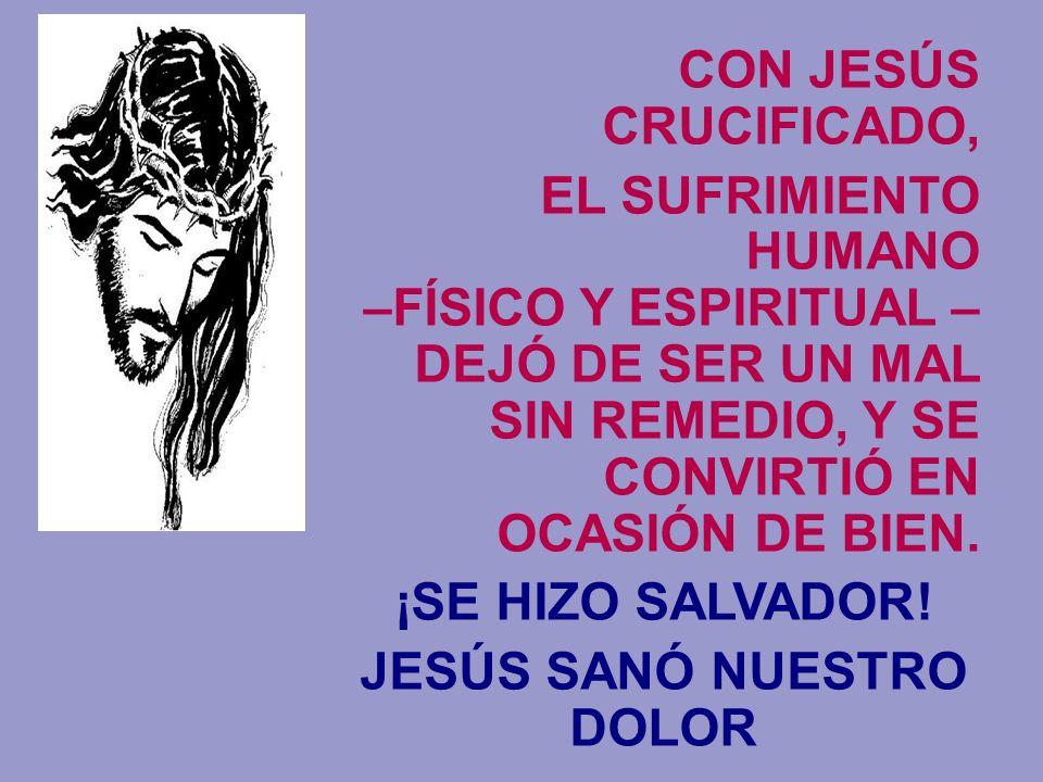 CON JESÚS CRUCIFICADO, EL SUFRIMIENTO HUMANO –FÍSICO Y ESPIRITUAL – DEJÓ DE SER UN MAL SIN REMEDIO, Y SE CONVIRTIÓ EN OCASIÓN DE BIEN. ¡SE HIZO SALVAD