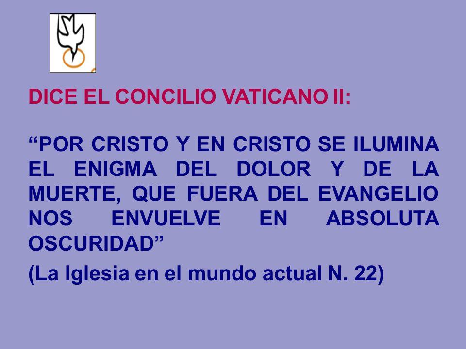 DICE EL CONCILIO VATICANO II: POR CRISTO Y EN CRISTO SE ILUMINA EL ENIGMA DEL DOLOR Y DE LA MUERTE, QUE FUERA DEL EVANGELIO NOS ENVUELVE EN ABSOLUTA O
