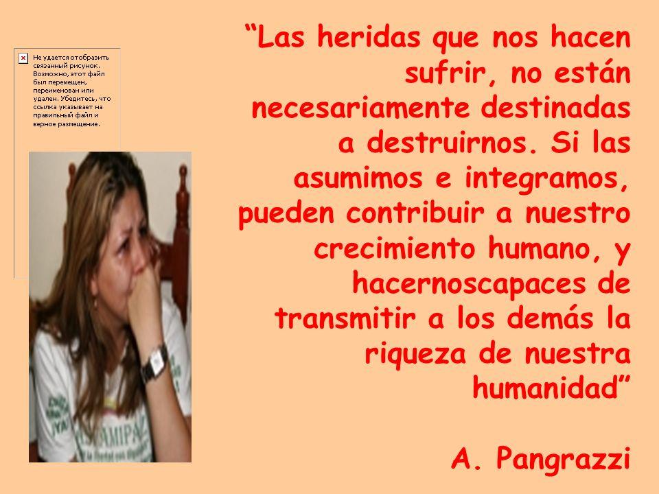 Las heridas que nos hacen sufrir, no están necesariamente destinadas a destruirnos. Si las asumimos e integramos, pueden contribuir a nuestro crecimie