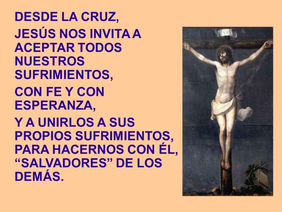 DESDE LA CRUZ, JESÚS NOS INVITA A ACEPTAR TODOS NUESTROS SUFRIMIENTOS, CON FE Y CON ESPERANZA, Y A UNIRLOS A SUS PROPIOS SUFRIMIENTOS, PARA HACERNOS C