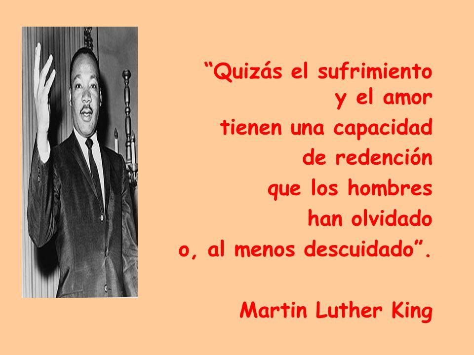 Quizás el sufrimiento y el amor tienen una capacidad de redención que los hombres han olvidado o, al menos descuidado. Martin Luther King