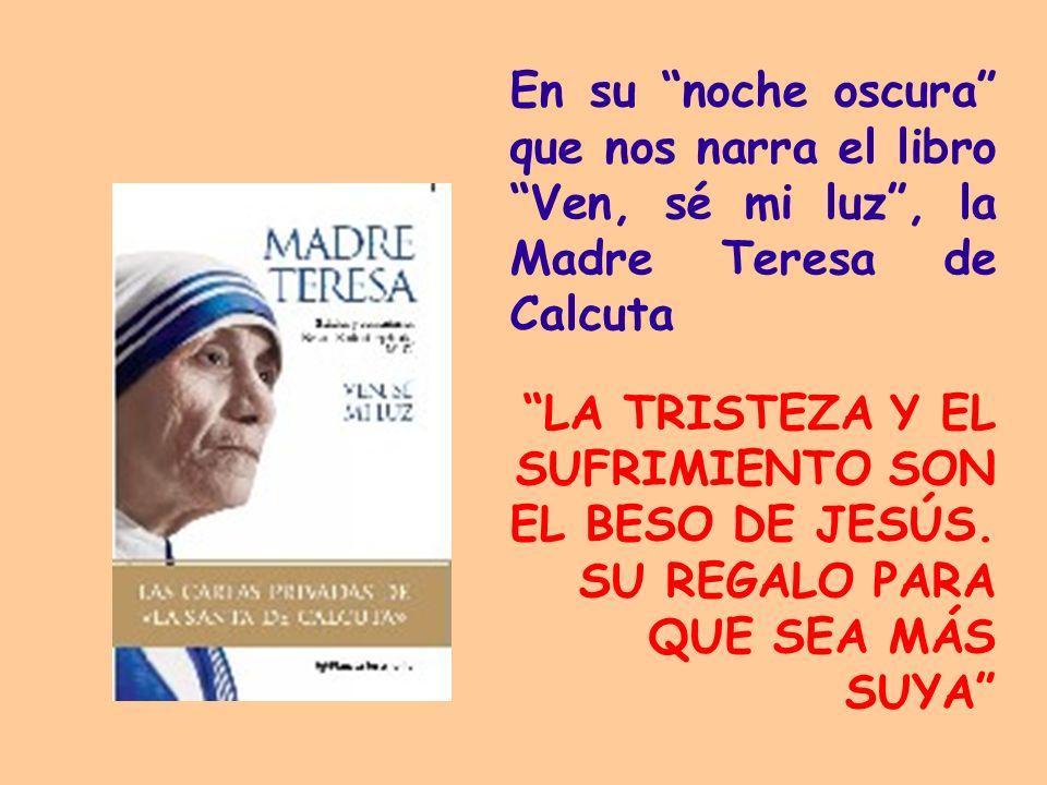En su noche oscura que nos narra el libro Ven, sé mi luz, la Madre Teresa de Calcuta LA TRISTEZA Y EL SUFRIMIENTO SON EL BESO DE JESÚS. SU REGALO PARA