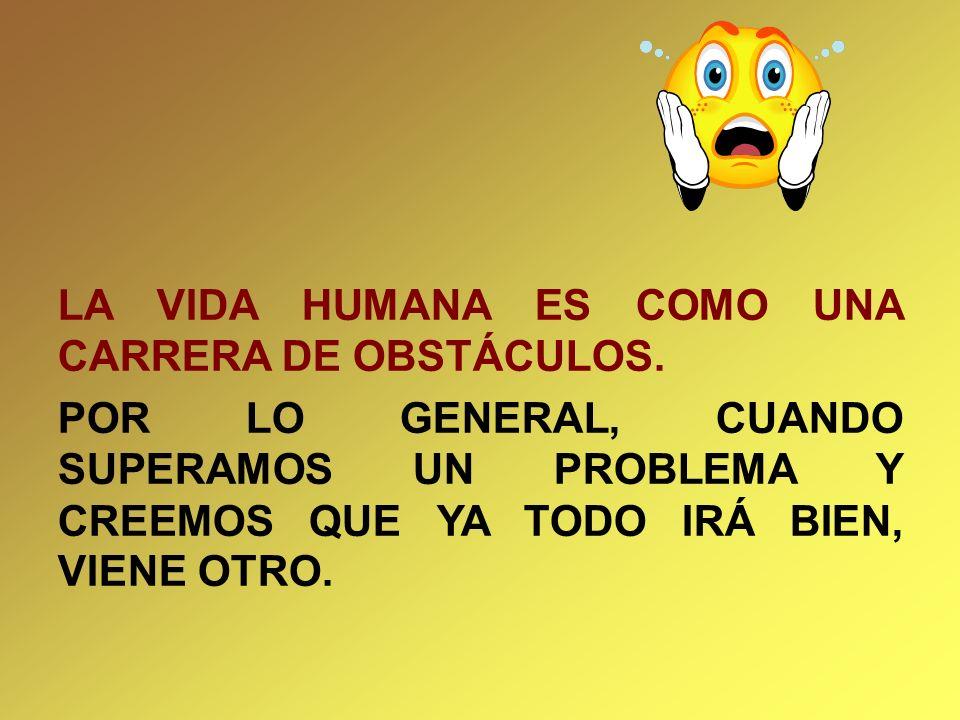 LA VIDA HUMANA ES COMO UNA CARRERA DE OBSTÁCULOS. POR LO GENERAL, CUANDO SUPERAMOS UN PROBLEMA Y CREEMOS QUE YA TODO IRÁ BIEN, VIENE OTRO.