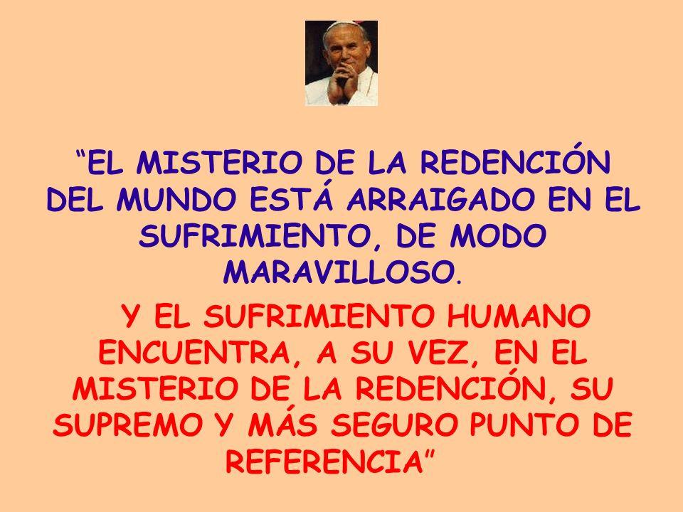 EL MISTERIO DE LA REDENCIÓN DEL MUNDO ESTÁ ARRAIGADO EN EL SUFRIMIENTO, DE MODO MARAVILLOSO. Y EL SUFRIMIENTO HUMANO ENCUENTRA, A SU VEZ, EN EL MISTER