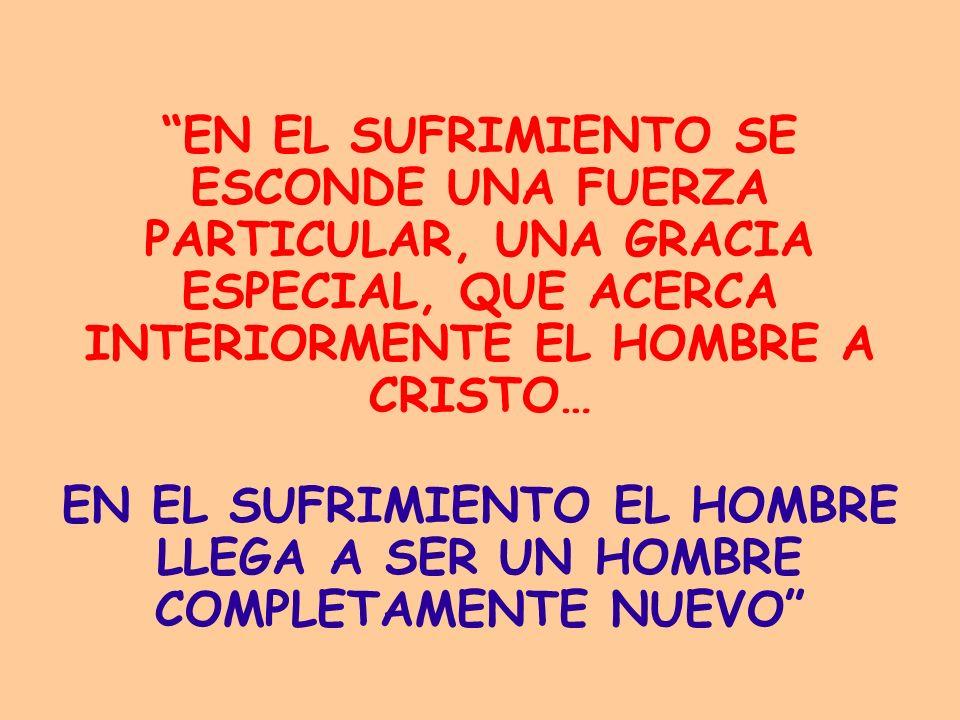 EN EL SUFRIMIENTO SE ESCONDE UNA FUERZA PARTICULAR, UNA GRACIA ESPECIAL, QUE ACERCA INTERIORMENTE EL HOMBRE A CRISTO… EN EL SUFRIMIENTO EL HOMBRE LLEG