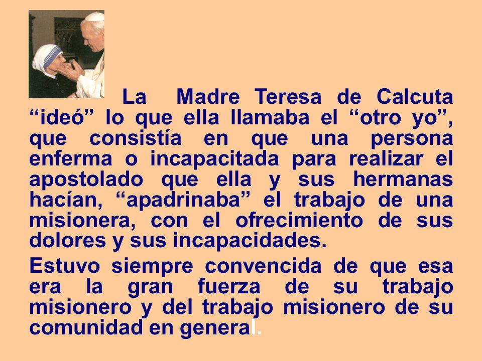 La Madre Teresa de Calcuta ideó lo que ella llamaba el otro yo, que consistía en que una persona enferma o incapacitada para realizar el apostolado qu