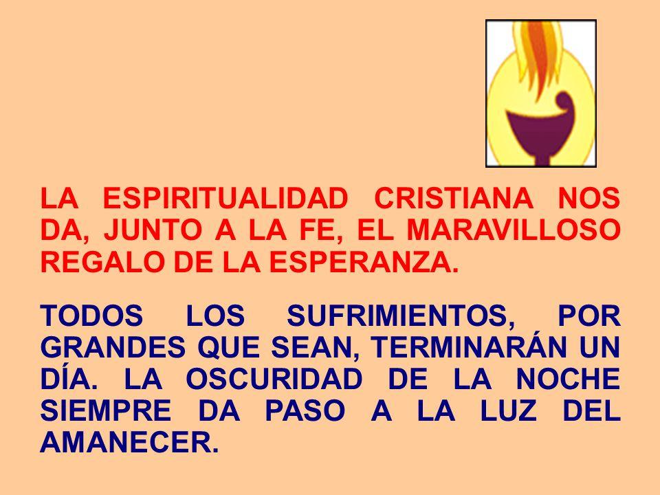 LA ESPIRITUALIDAD CRISTIANA NOS DA, JUNTO A LA FE, EL MARAVILLOSO REGALO DE LA ESPERANZA. TODOS LOS SUFRIMIENTOS, POR GRANDES QUE SEAN, TERMINARÁN UN