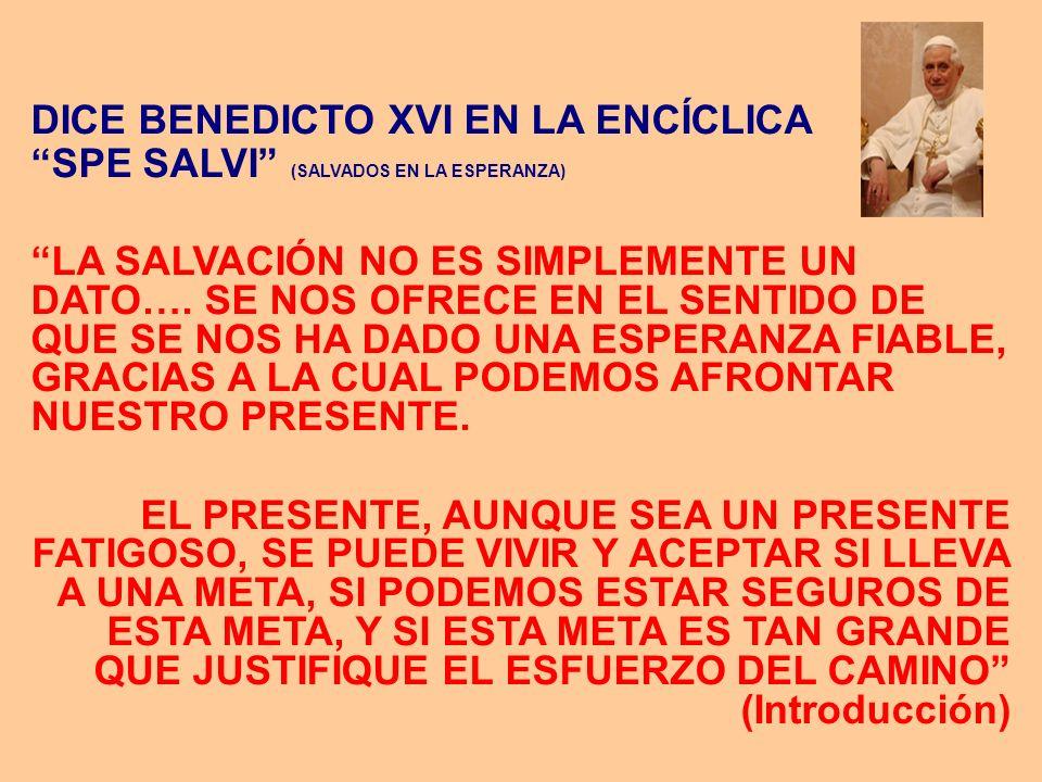 DICE BENEDICTO XVI EN LA ENCÍCLICA SPE SALVI (SALVADOS EN LA ESPERANZA) LA SALVACIÓN NO ES SIMPLEMENTE UN DATO…. SE NOS OFRECE EN EL SENTIDO DE QUE SE