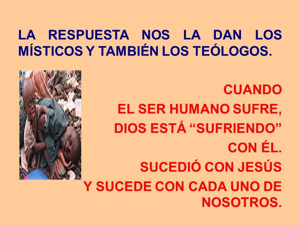 LA RESPUESTA NOS LA DAN LOS MÍSTICOS Y TAMBIÉN LOS TEÓLOGOS. CUANDO EL SER HUMANO SUFRE, DIOS ESTÁ SUFRIENDO CON ÉL. SUCEDIÓ CON JESÚS Y SUCEDE CON CA