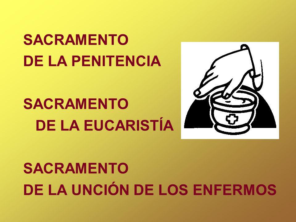 SACRAMENTO DE LA PENITENCIA SACRAMENTO DE LA EUCARISTÍA SACRAMENTO DE LA UNCIÓN DE LOS ENFERMOS