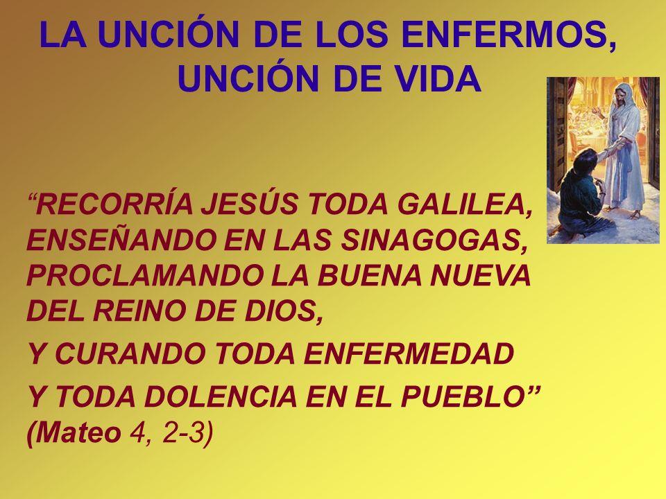 LA UNCIÓN DE LOS ENFERMOS, UNCIÓN DE VIDA RECORRÍA JESÚS TODA GALILEA, ENSEÑANDO EN LAS SINAGOGAS, PROCLAMANDO LA BUENA NUEVA DEL REINO DE DIOS, Y CUR