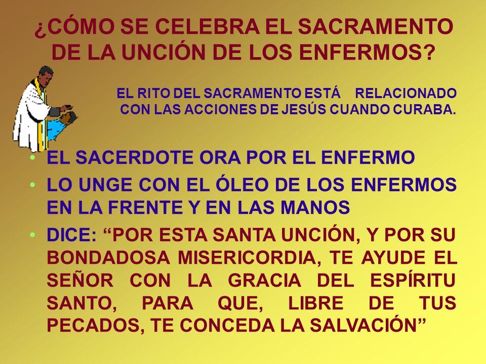 ¿CÓMO SE CELEBRA EL SACRAMENTO DE LA UNCIÓN DE LOS ENFERMOS? EL RITO DEL SACRAMENTO ESTÁ RELACIONADO CON LAS ACCIONES DE JESÚS CUANDO CURABA. EL SACER