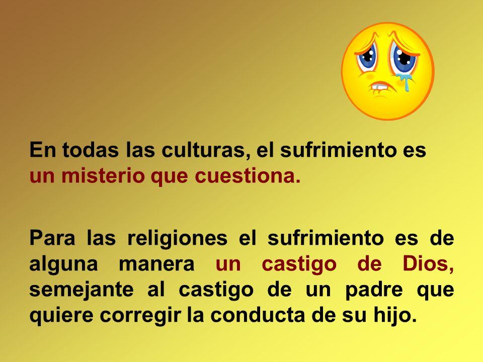 En todas las culturas, el sufrimiento es un misterio que cuestiona. Para las religiones el sufrimiento es de alguna manera un castigo de Dios, semejan
