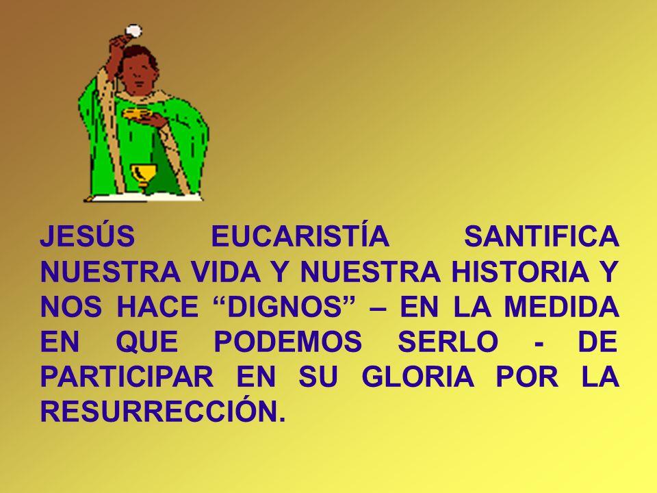 JESÚS EUCARISTÍA SANTIFICA NUESTRA VIDA Y NUESTRA HISTORIA Y NOS HACE DIGNOS – EN LA MEDIDA EN QUE PODEMOS SERLO - DE PARTICIPAR EN SU GLORIA POR LA R