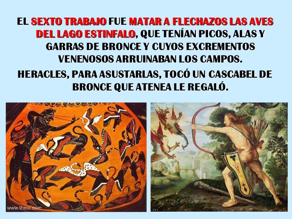 EL SEXTO TRABAJO FUE MATAR A FLECHAZOS LAS AVES DEL LAGO ESTINFALO, QUE TENÍAN PICOS, ALAS Y GARRAS DE BRONCE Y CUYOS EXCREMENTOS VENENOSOS ARRUINABAN