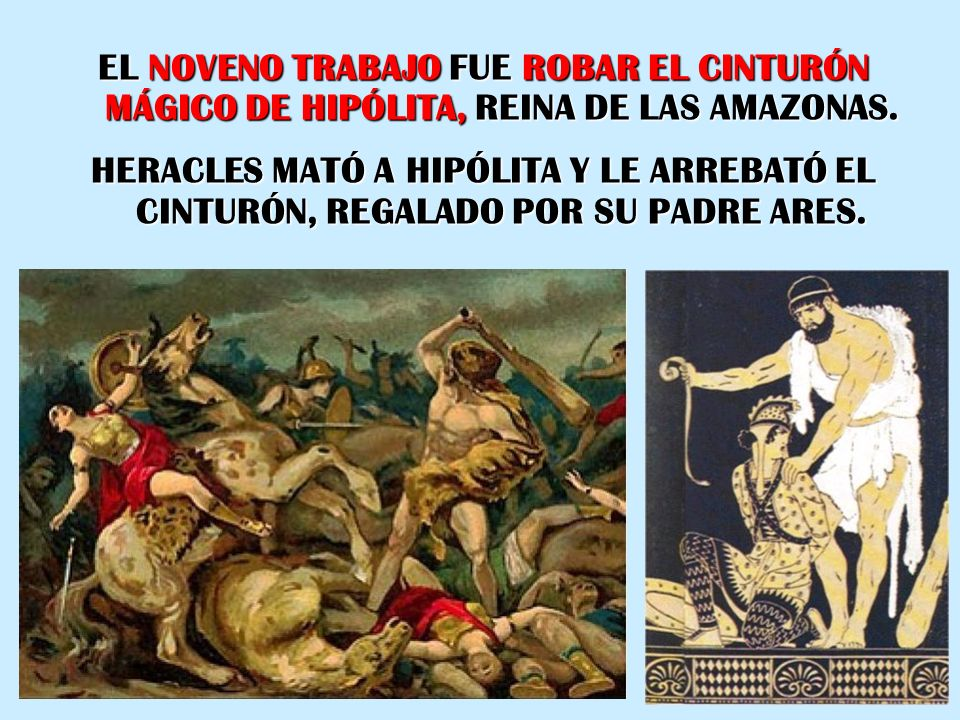 EL NOVENO TRABAJO FUE ROBAR EL CINTURÓN MÁGICO DE HIPÓLITA, REINA DE LAS AMAZONAS. HERACLES MATÓ A HIPÓLITA Y LE ARREBATÓ EL CINTURÓN, REGALADO POR SU