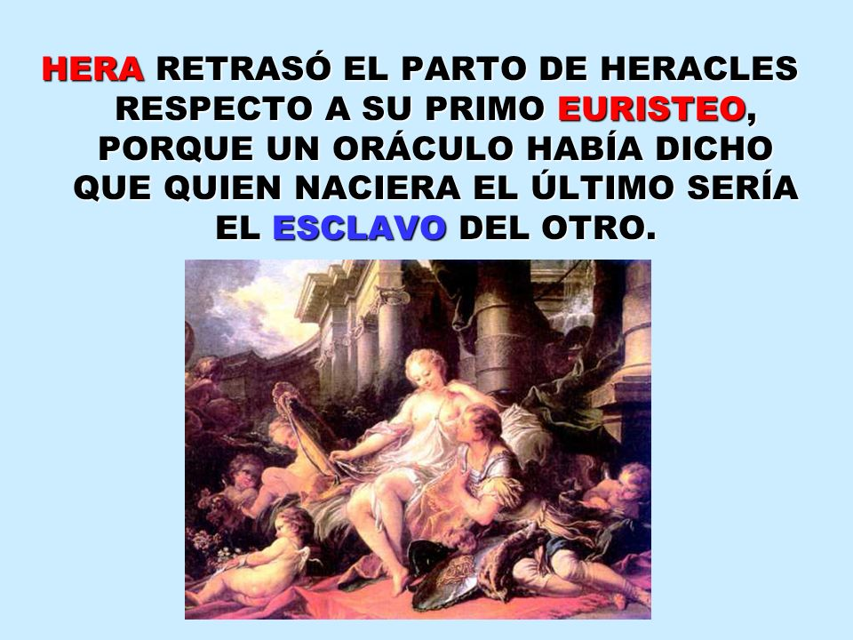 HERA RETRASÓ EL PARTO DE HERACLES RESPECTO A SU PRIMO EURISTEO, PORQUE UN ORÁCULO HABÍA DICHO QUE QUIEN NACIERA EL ÚLTIMO SERÍA EL ESCLAVO DEL OTRO.
