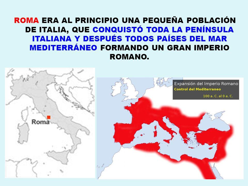 ROMA ERA AL PRINCIPIO UNA PEQUEÑA POBLACIÓN DE ITALIA, QUE CONQUISTÓ TODA LA PENÍNSULA ITALIANA Y DESPUÉS TODOS PAÍSES DEL MAR MEDITERRÁNEO FORMANDO U