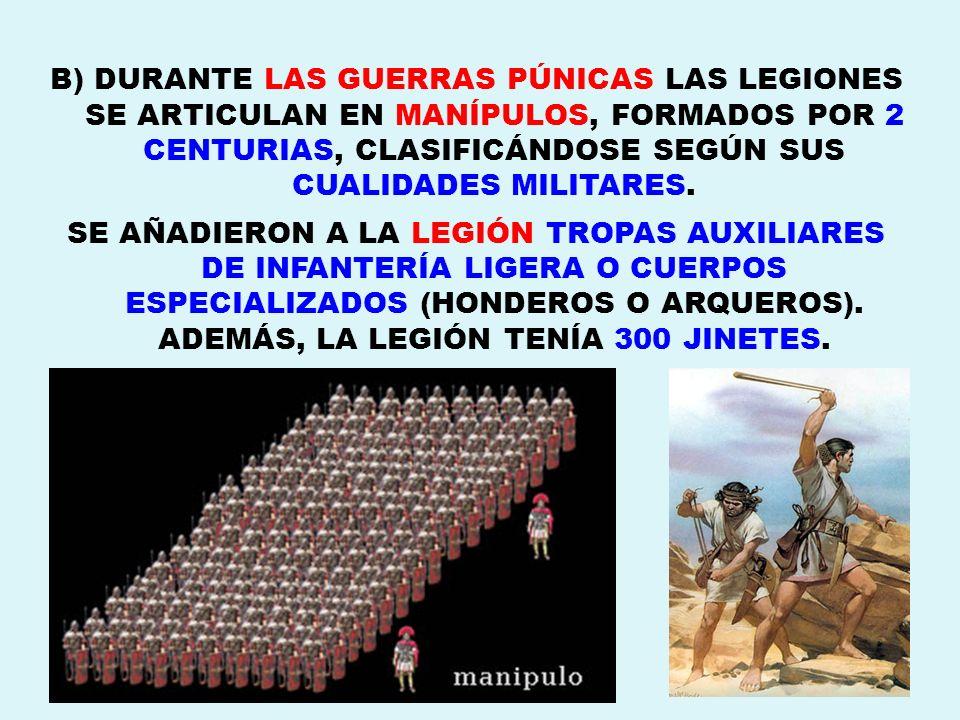 B) DURANTE LAS GUERRAS PÚNICAS LAS LEGIONES SE ARTICULAN EN MANÍPULOS, FORMADOS POR 2 CENTURIAS, CLASIFICÁNDOSE SEGÚN SUS CUALIDADES MILITARES. SE AÑA