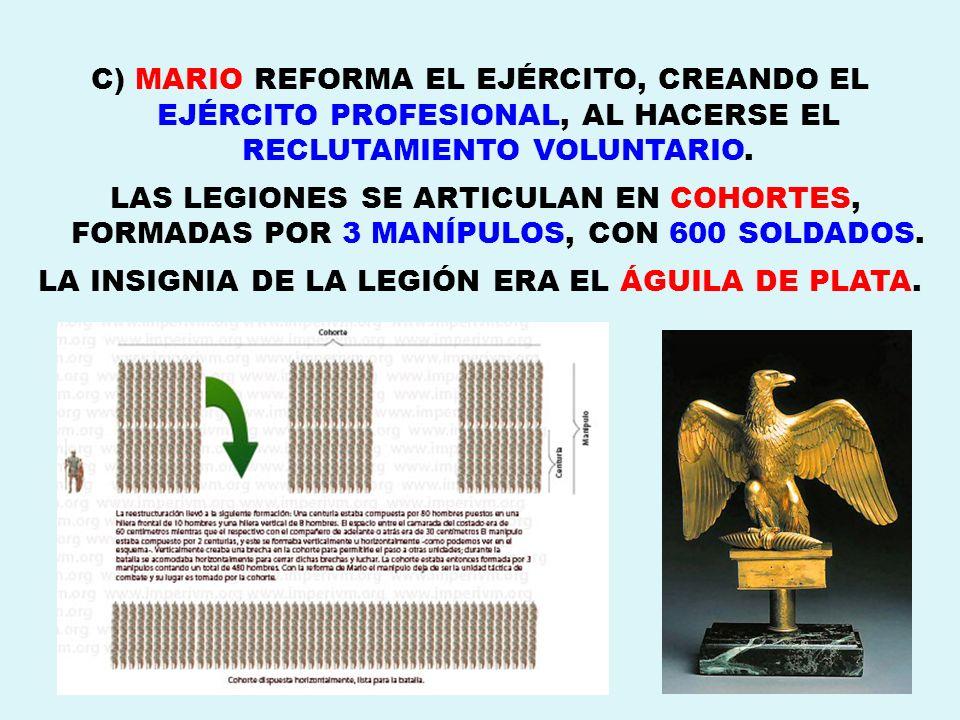 C) MARIO REFORMA EL EJÉRCITO, CREANDO EL EJÉRCITO PROFESIONAL, AL HACERSE EL RECLUTAMIENTO VOLUNTARIO. LAS LEGIONES SE ARTICULAN EN COHORTES, FORMADAS