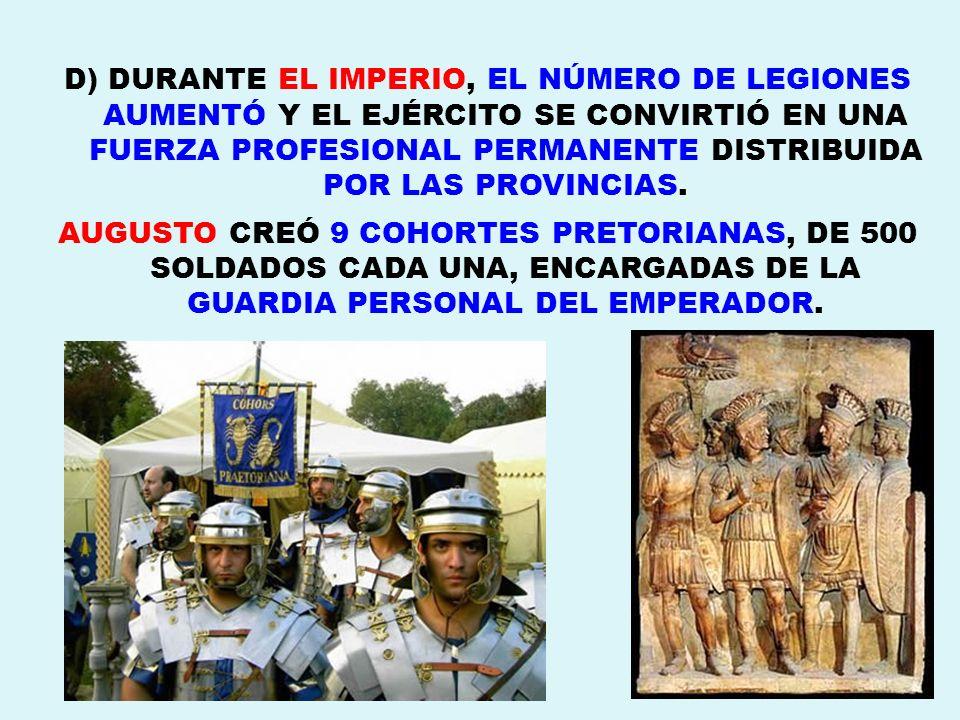 D) DURANTE EL IMPERIO, EL NÚMERO DE LEGIONES AUMENTÓ Y EL EJÉRCITO SE CONVIRTIÓ EN UNA FUERZA PROFESIONAL PERMANENTE DISTRIBUIDA POR LAS PROVINCIAS. A