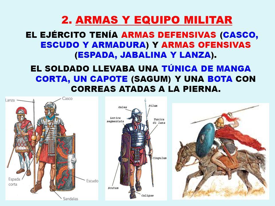 2. ARMAS Y EQUIPO MILITAR EL EJÉRCITO TENÍA ARMAS DEFENSIVAS (CASCO, ESCUDO Y ARMADURA) Y ARMAS OFENSIVAS (ESPADA, JABALINA Y LANZA). EL SOLDADO LLEVA