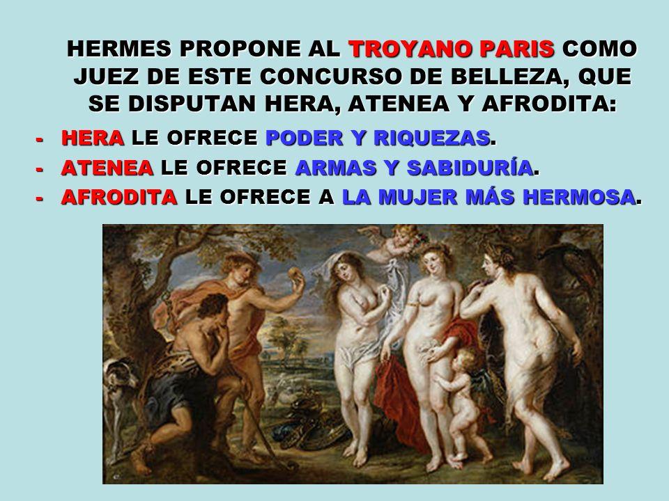 HERMES PROPONE AL TROYANO PARIS COMO JUEZ DE ESTE CONCURSO DE BELLEZA, QUE SE DISPUTAN HERA, ATENEA Y AFRODITA: -HERA LE OFRECE PODER Y RIQUEZAS. -ATE