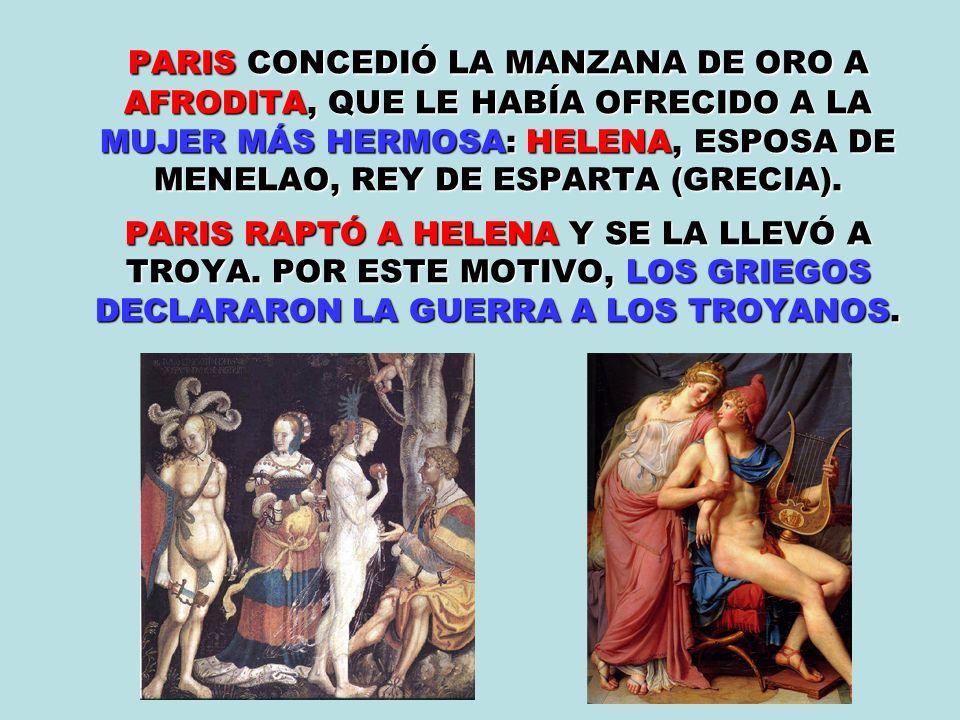 PARIS CONCEDIÓ LA MANZANA DE ORO A AFRODITA, QUE LE HABÍA OFRECIDO A LA MUJER MÁS HERMOSA: HELENA, ESPOSA DE MENELAO, REY DE ESPARTA (GRECIA). PARIS R