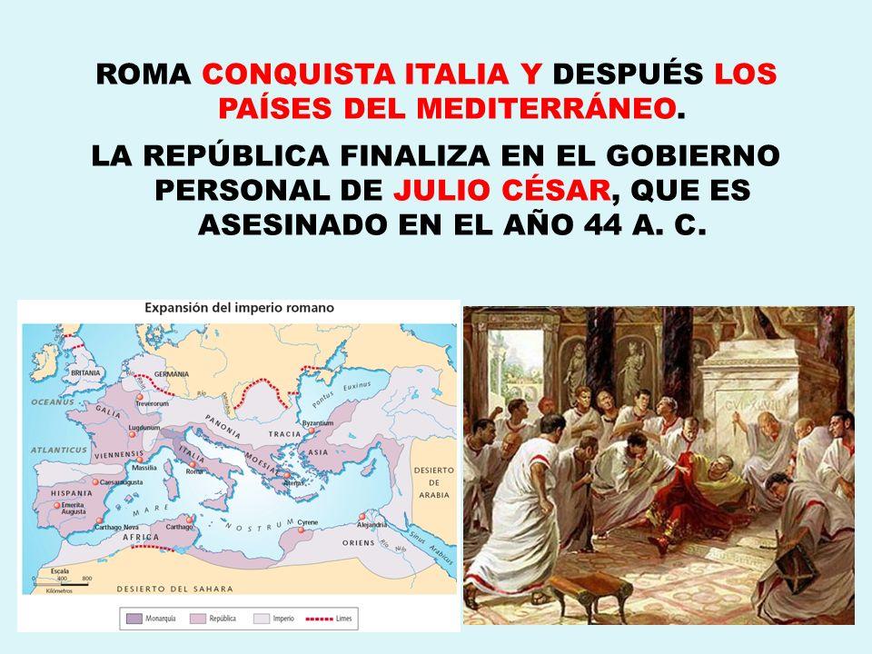 ROMA CONQUISTA ITALIA Y DESPUÉS LOS PAÍSES DEL MEDITERRÁNEO. LA REPÚBLICA FINALIZA EN EL GOBIERNO PERSONAL DE JULIO CÉSAR, QUE ES ASESINADO EN EL AÑO
