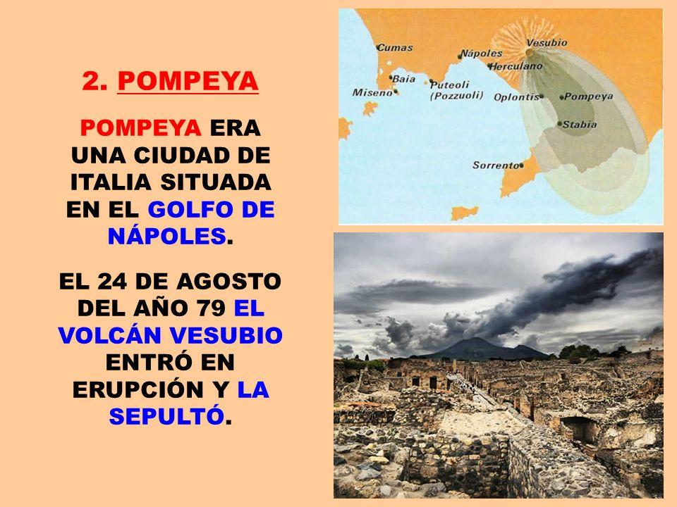2. POMPEYA POMPEYA ERA UNA CIUDAD DE ITALIA SITUADA EN EL GOLFO DE NÁPOLES. EL 24 DE AGOSTO DEL AÑO 79 EL VOLCÁN VESUBIO ENTRÓ EN ERUPCIÓN Y LA SEPULT