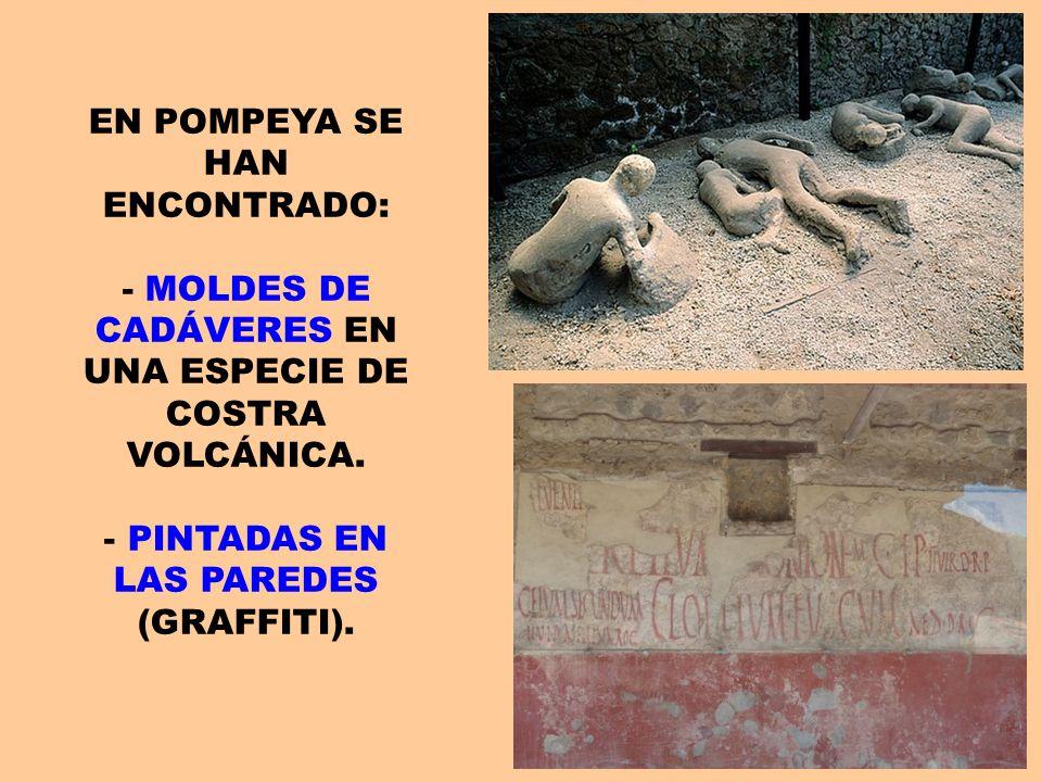 EN POMPEYA SE HAN ENCONTRADO: - MOLDES DE CADÁVERES EN UNA ESPECIE DE COSTRA VOLCÁNICA. - PINTADAS EN LAS PAREDES (GRAFFITI).