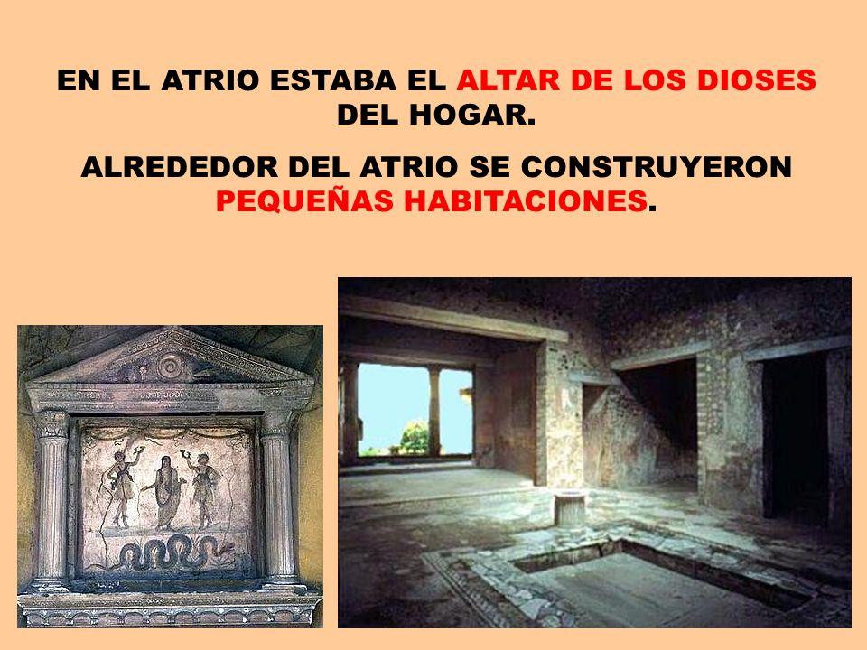 EN EL ATRIO ESTABA EL ALTAR DE LOS DIOSES DEL HOGAR. ALREDEDOR DEL ATRIO SE CONSTRUYERON PEQUEÑAS HABITACIONES.