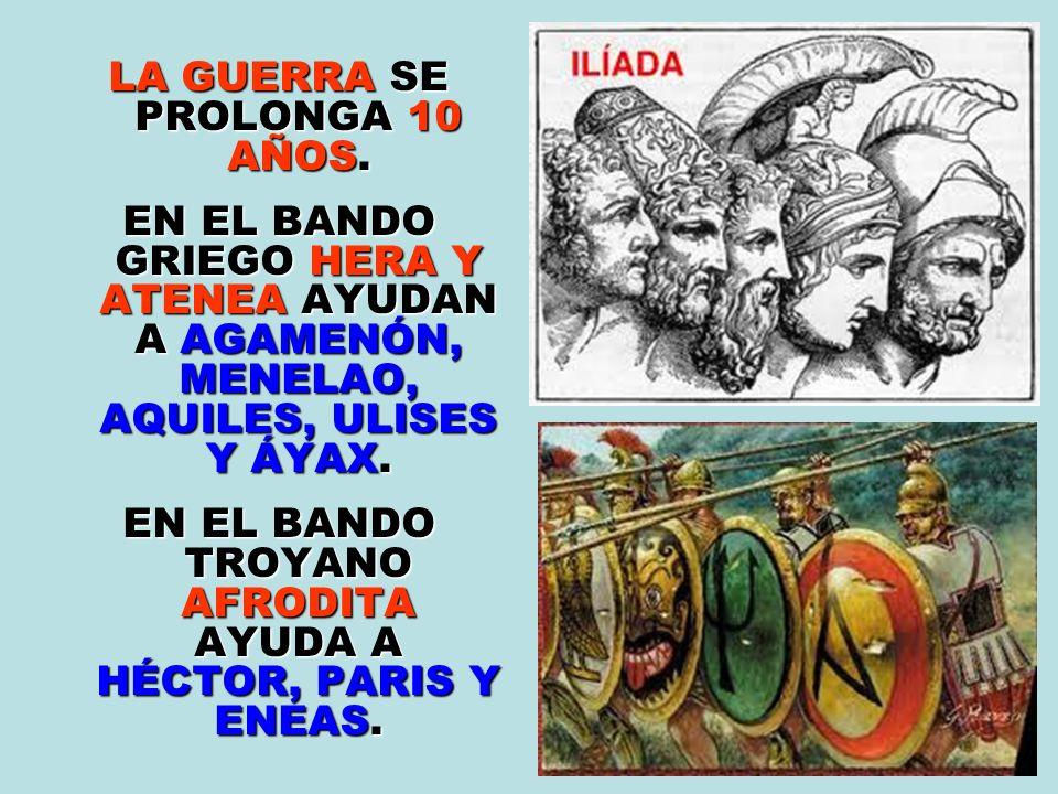 LA GUERRA SE PROLONGA 10 AÑOS. EN EL BANDO GRIEGO HERA Y ATENEA AYUDAN A AGAMENÓN, MENELAO, AQUILES, ULISES Y ÁYAX. EN EL BANDO TROYANO AFRODITA AYUDA