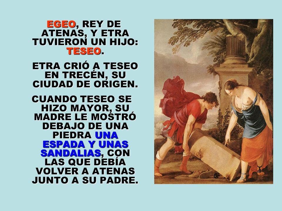 EGEO, REY DE ATENAS, Y ETRA TUVIERON UN HIJO: TESEO.