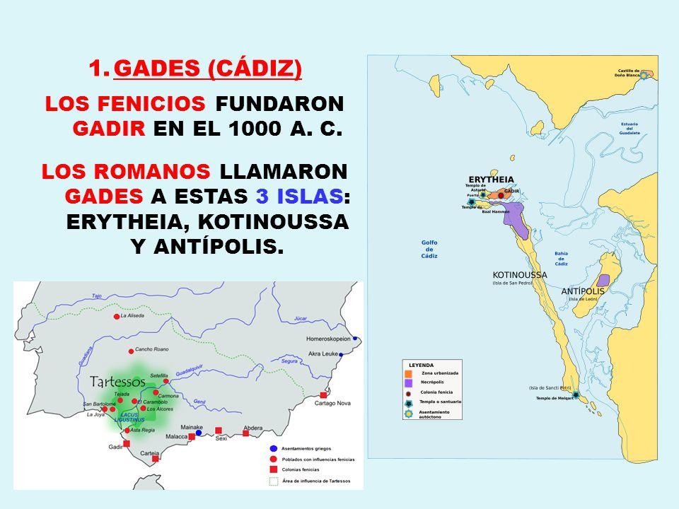 1.GADES (CÁDIZ) LOS FENICIOS FUNDARON GADIR EN EL 1000 A. C. LOS ROMANOS LLAMARON GADES A ESTAS 3 ISLAS: ERYTHEIA, KOTINOUSSA Y ANTÍPOLIS.