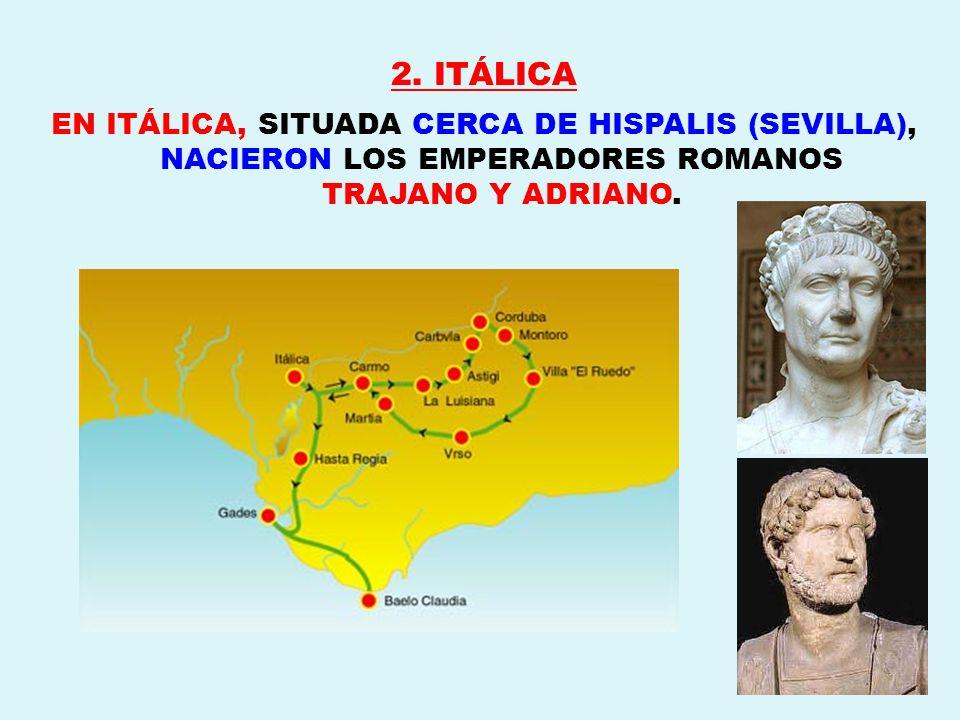 2. ITÁLICA EN ITÁLICA, SITUADA CERCA DE HISPALIS (SEVILLA), NACIERON LOS EMPERADORES ROMANOS TRAJANO Y ADRIANO.