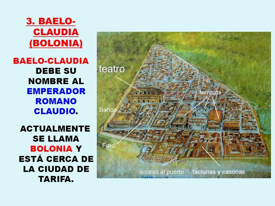 3. BAELO- CLAUDIA (BOLONIA) BAELO-CLAUDIA DEBE SU NOMBRE AL EMPERADOR ROMANO CLAUDIO. ACTUALMENTE SE LLAMA BOLONIA Y ESTÁ CERCA DE LA CIUDAD DE TARIFA