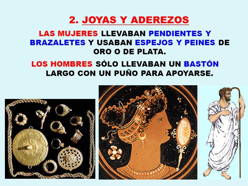 2. JOYAS Y ADEREZOS LAS MUJERES LLEVABAN PENDIENTES Y BRAZALETES Y USABAN ESPEJOS Y PEINES DE ORO O DE PLATA. LOS HOMBRES SÓLO LLEVABAN UN BASTÓN LARG