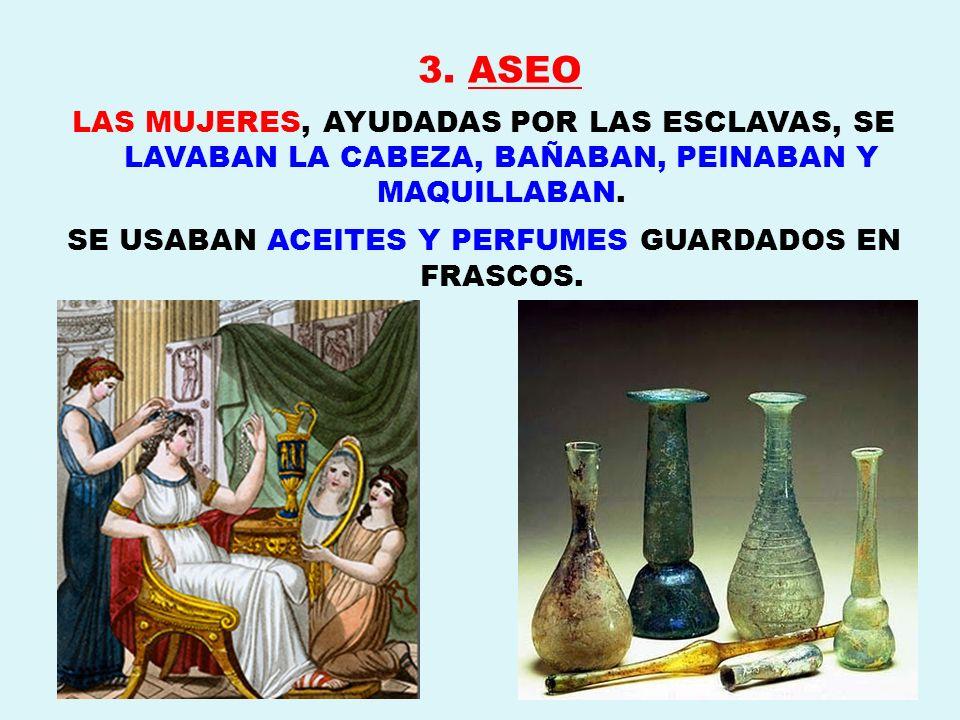3. ASEO LAS MUJERES, AYUDADAS POR LAS ESCLAVAS, SE LAVABAN LA CABEZA, BAÑABAN, PEINABAN Y MAQUILLABAN. SE USABAN ACEITES Y PERFUMES GUARDADOS EN FRASC