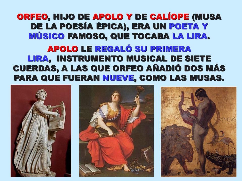 ORFEO, HIJO DE APOLO Y DE CALÍOPE (MUSA DE LA POESÍA ÈPICA), ERA UN POETA Y MÚSICO FAMOSO, QUE TOCABA LA LIRA. APOLO LE REGALÓ SU PRIMERA LIRA, INSTRU