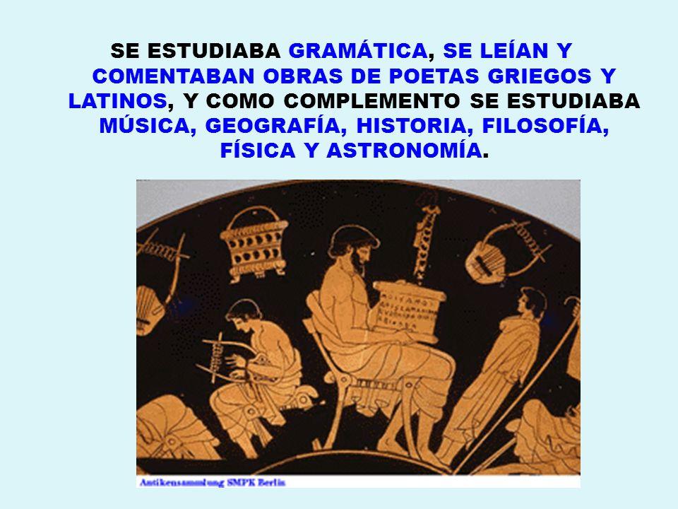 SE ESTUDIABA GRAMÁTICA, SE LEÍAN Y COMENTABAN OBRAS DE POETAS GRIEGOS Y LATINOS, Y COMO COMPLEMENTO SE ESTUDIABA MÚSICA, GEOGRAFÍA, HISTORIA, FILOSOFÍ
