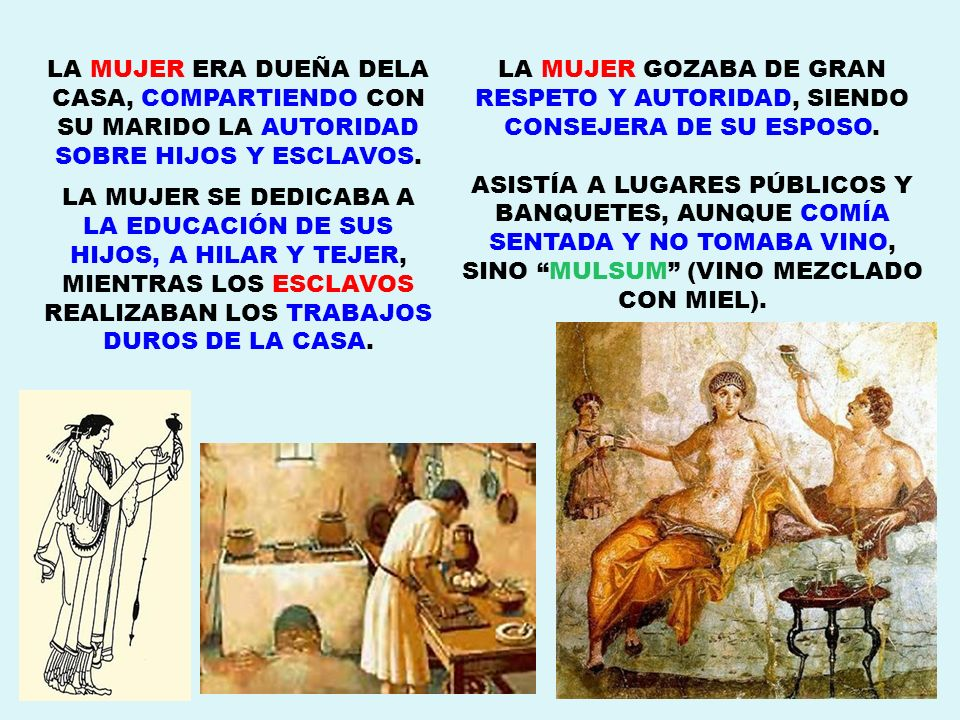 LA MUJER ERA DUEÑA DELA CASA, COMPARTIENDO CON SU MARIDO LA AUTORIDAD SOBRE HIJOS Y ESCLAVOS. LA MUJER SE DEDICABA A LA EDUCACIÓN DE SUS HIJOS, A HILA