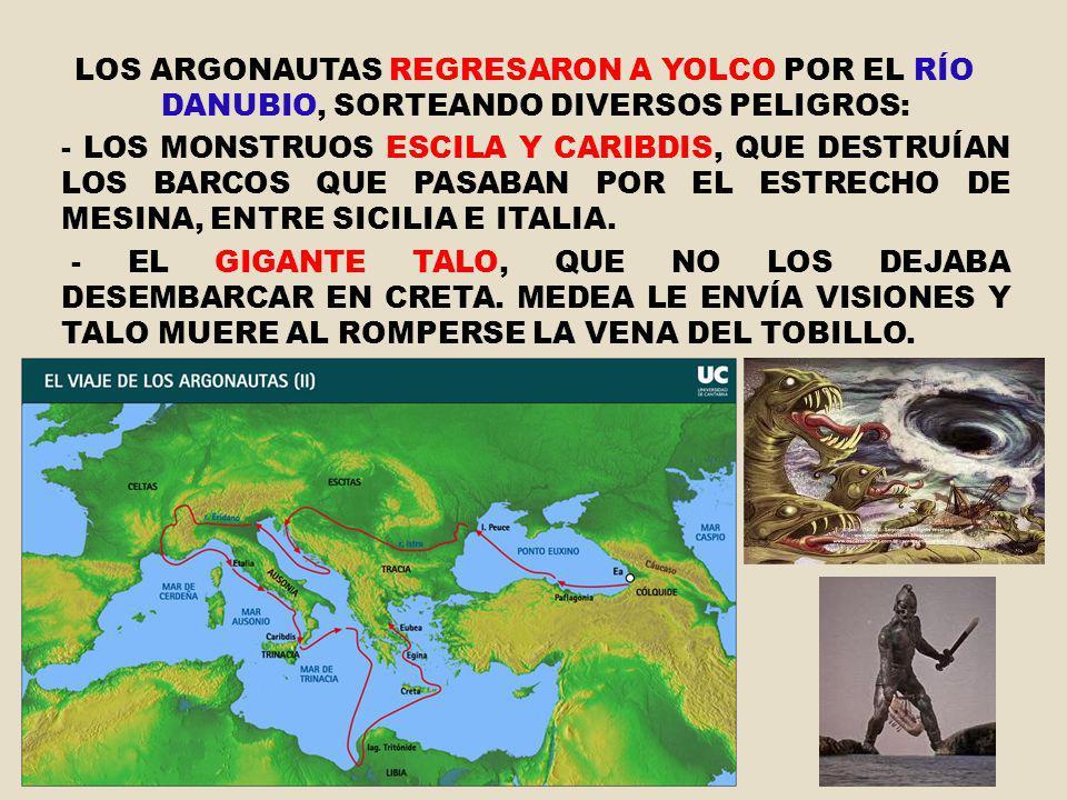 LOS ARGONAUTAS REGRESARON A YOLCO POR EL RÍO DANUBIO, SORTEANDO DIVERSOS PELIGROS: - LOS MONSTRUOS ESCILA Y CARIBDIS, QUE DESTRUÍAN LOS BARCOS QUE PAS