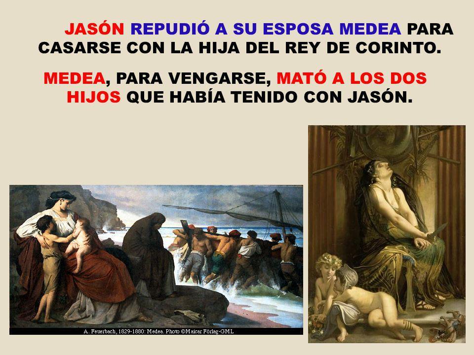 JASÓN REPUDIÓ A SU ESPOSA MEDEA PARA CASARSE CON LA HIJA DEL REY DE CORINTO. MEDEA, PARA VENGARSE, MATÓ A LOS DOS HIJOS QUE HABÍA TENIDO CON JASÓN.