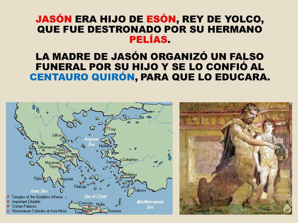 JASÓN ERA HIJO DE ESÓN, REY DE YOLCO, QUE FUE DESTRONADO POR SU HERMANO PELÍAS. LA MADRE DE JASÓN ORGANIZÓ UN FALSO FUNERAL POR SU HIJO Y SE LO CONFIÓ
