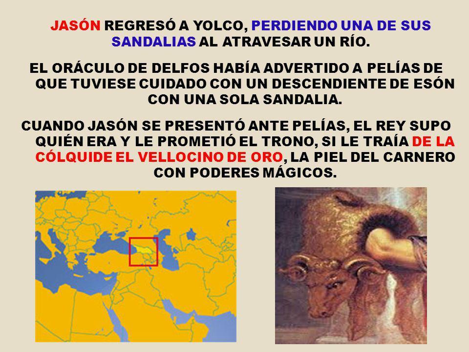 JASÓN REGRESÓ A YOLCO, PERDIENDO UNA DE SUS SANDALIAS AL ATRAVESAR UN RÍO. EL ORÁCULO DE DELFOS HABÍA ADVERTIDO A PELÍAS DE QUE TUVIESE CUIDADO CON UN