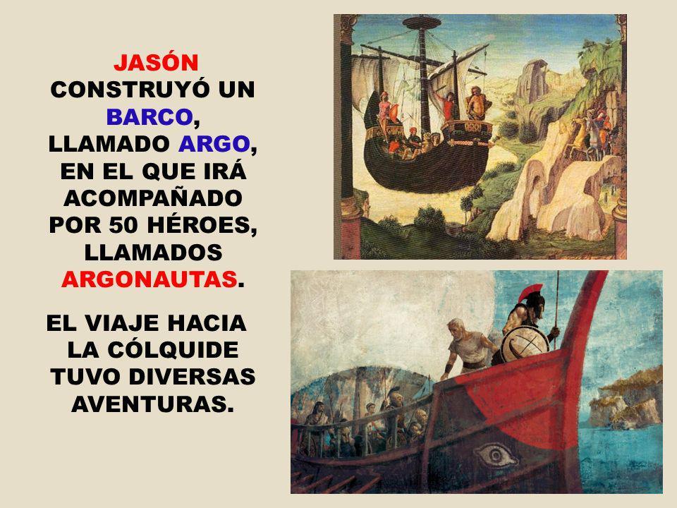 JASÓN CONSTRUYÓ UN BARCO, LLAMADO ARGO, EN EL QUE IRÁ ACOMPAÑADO POR 50 HÉROES, LLAMADOS ARGONAUTAS. EL VIAJE HACIA LA CÓLQUIDE TUVO DIVERSAS AVENTURA